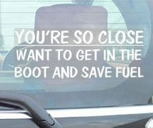1 x You're So Close,Want to Get In The Boot and Save Fuel-Car Window Sticker-Fun,Self Adhesive Vinyl Sign for Truck,Van,Vehicle